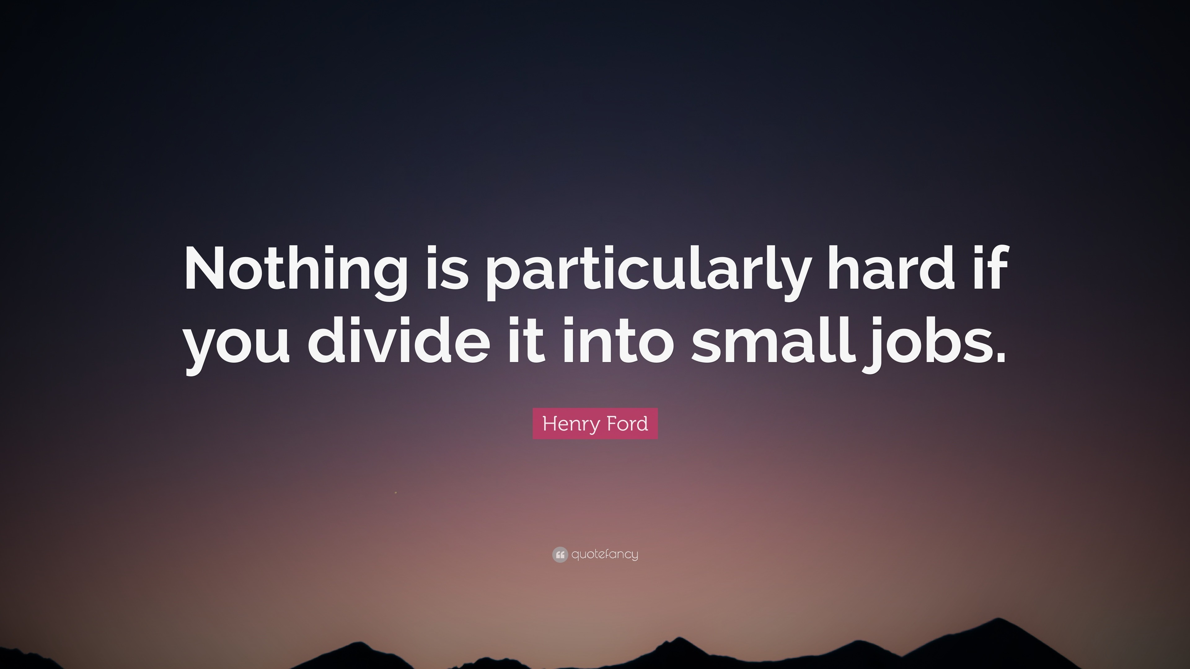 """Henry Ford Quote: """"Nothing is particularly hard if you divide it into small  jobs"""